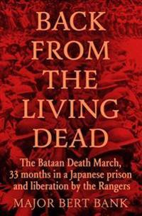 Back from the Living Dead: The Bataan Death March, 33 Months in a Japanese Prison and Liberation by the Rangers