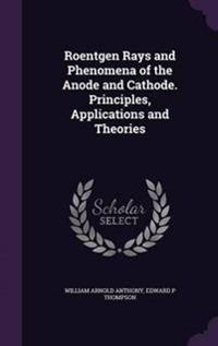 Roentgen Rays and Phenomena of the Anode and Cathode. Principles, Applications and Theories