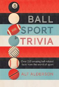 Ball Sport Trivia: Amazing Facts from the World of Ball Sports--From Football to Golf and Everything in Between