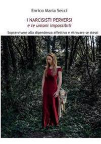 I Narcisisti Perversi E Le Unioni Impossibili. Sopravvivere Alla Dipendenza Affettiva E Ritrovare Se Stessi