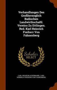 Verhandlungen Des Grossherzoglich Badischen Landwirthschaftl. Vereins Zu Ettlingen. Red. Karl Heinrich Freiherr Von Fahnenberg