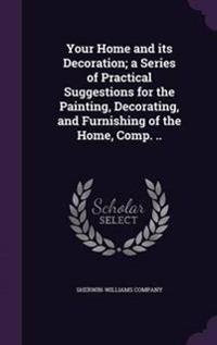 Your Home and Its Decoration; A Series of Practical Suggestions for the Painting, Decorating, and Furnishing of the Home, Comp. ..