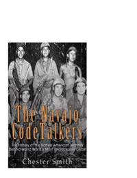 The Navajo Code Talkers: The History of the Native American Marines Behind World War II's Most Uncrackable Code