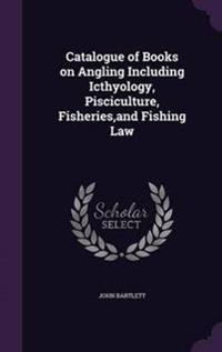 Catalogue of Books on Angling Including Icthyology, Pisciculture, Fisheries, and Fishing Law