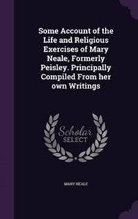 Some Account of the Life and Religious Exercises of Mary Neale, Formerly Peisley. Principally Compiled from Her Own Writings