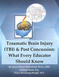 Traumatic Brain Injury & Post Concussion: What Every Educator Should Know: Traumatic Brain Injury & Post Concussion: What Every Educator Should Know