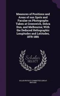 Measures of Positions and Areas of Sun Spots and Faculae on Photographs Taken at Greenwich, Dehra Dun, and Melbourne; With the Deduced Heliographic Longitudes and Latitudes, 1878-1881