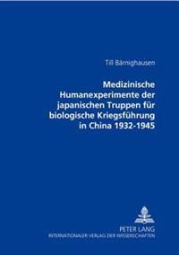 Medizinische Humanexperimente Der Japanischen Truppen Fuer Biologische Kriegsfuehrung in China 1932-1945
