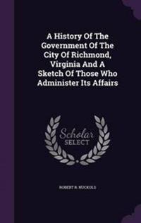 A History of the Government of the City of Richmond, Virginia and a Sketch of Those Who Administer Its Affairs