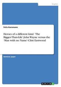 Heroes of a Different Kind. 'The Bigger-Than-Life'-John Wayne Versus the 'Man with No Name'-Clint Eastwood