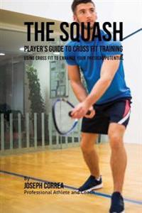 The Squash Player's Guide to Cross Fit Training: Using Cross Fit to Enhance Your Physical Potential