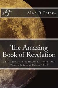 The Amazing Book of Revelation: A Brief History of the Middle-East 1948 - 2016