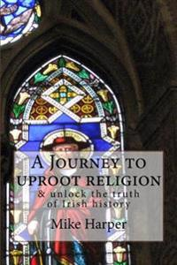 A Journey to Uproot Religion: & Unlock the Truth of Irish History