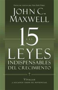 Las 15 Leyes Indispensables del Crecimiento: Vivalas y Alcance Todo su Potencial = The 15 Invaluable Laws of Growth