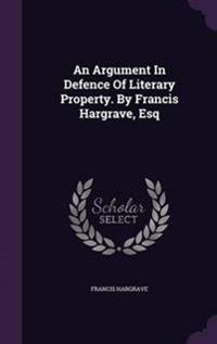 An Argument in Defence of Literary Property. by Francis Hargrave, Esq