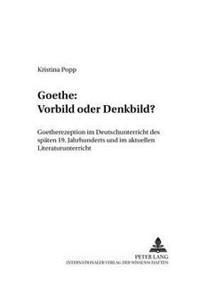 Goethe: Vorbild Oder Denkbild?: Goetherezeption Im Deutschunterricht Des Spaeten 19. Jahrhunderts Und Im Aktuellen Literaturunterricht