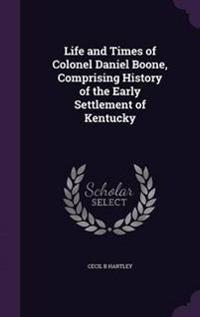 Life and Times of Colonel Daniel Boone, Comprising History of the Early Settlement of Kentucky