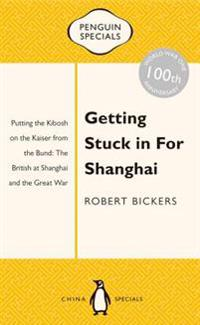 Getting Stuck in for Shanghai: Putting the Kibosh on the Kaiser from the Bund: The British at Shanghai and the Great War