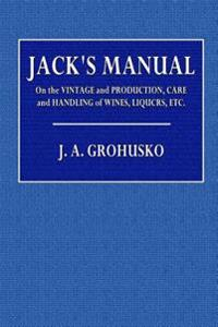 Jack's Manual: On the Vintage and Production, Care and Handling of Wines, Liquors, Etc.