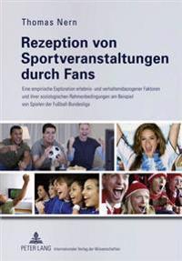 Rezeption Von Sportveranstaltungen Durch Fans: Eine Empirische Exploration Erlebnis- Und Verhaltensbezogener Faktoren Und Ihrer Soziologischen Rahmenb
