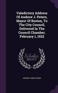 Valedictory Address of Andrew J. Peters, Mayor of Boston, to the City Council, Delivered in the Council Chamber, February 1, 1922