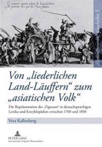 Von Liederlichen Land-Laeuffern Zum Asiatischen Volk: Die Repraesentation Der 'Zigeuner' in Deutschsprachigen Lexika Und Enzyklopaedien Zwischen 1700