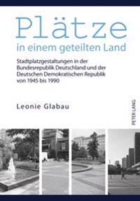 Plaetze in Einem Geteilten Land: Stadtplatzgestaltungen in Der Bundesrepublik Deutschland Und Der Deutschen Demokratischen Republik Von 1945 Bis 1990