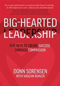 Big-Hearted Leadership: Five Keys to Create Success Through Compassion