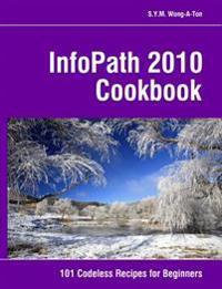 Infopath 2010 Cookbook: 101 Codeless Recipes for Beginners