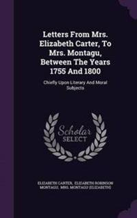 Letters from Mrs. Elizabeth Carter, to Mrs. Montagu, Between the Years 1755 and 1800