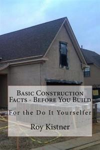 Basic Construction Facts - Before You Build: For the Do It Yourselfer