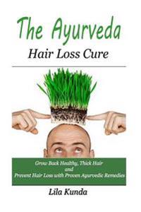 The Ayurveda Hair Loss Cure: Preventing Hair Loss and Reversing Healthy Hair Growth for Life Through Proven Ayurvedic Remedies