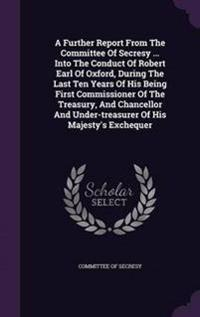 A Further Report from the Committee of Secresy ... Into the Conduct of Robert Earl of Oxford, During the Last Ten Years of His Being First Commissioner of the Treasury, and Chancellor and Under-Treasurer of His Majesty's Exchequer