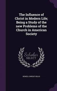The Influence of Christ in Modern Life; Being a Study of the New Problems of the Church in American Society