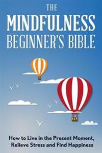 The Mindfulness Beginner's Bible: How to Live in the Present Moment, Relieve Stress and Find Happiness