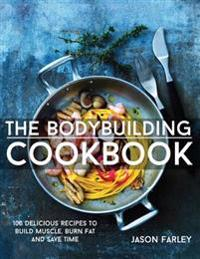 The Bodybuilding Cookbook: 100 Delicious Recipes to Build Muscle, Burn Fat and Save Time
