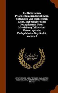 Die Naturlichen Pflanzenfamilien Nebst Ihren Gattungen Und Wichtigeren Arten, Insbesondere Den Nutzpflanzen, Unter Mitwirkung Zahlreicher Hervorragender Fachgelehrten Begrundet, Volume 1