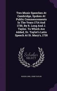 Two Music Speeches at Cambridge, Spoken at Public Commencements in the Years 1714 and 1730, by R. Long and J. Taylor. to Which Are Added, Dr. Taylot's Latin Speech at St. Mary's, 1730