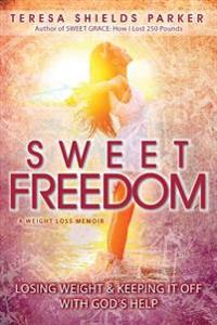 Sweet Freedom: Losing Weight and Keeping It Off with God's Help