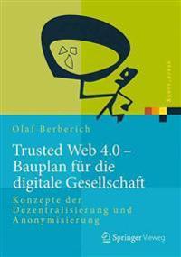Trusted Web 4.0 - Bauplan Fur Die Digitale Gesellschaft: Konzepte Der Dezentralisierung Und Anonymisierung