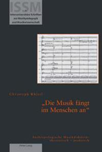 Die Musik Faengt Im Menschen an: Anthropologische Musikdidaktik: Theoretisch - Praktisch