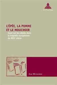 L'Épée, La Pomme Et Le Mouchoir: Essai Sur Les Objets Dans La Tragédie Européenne Du Xviie Siècle