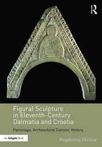 Figural Sculpture in Eleventh-Century Dalmatia and Croatia: Patronage, Architectural Context, History