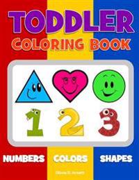 Toddler Coloring Book. Numbers Colors Shapes: Baby Activity Book for Kids Age 1-3, Boys or Girls, for Their Fun Early Learning of First Easy Words abo