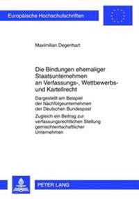 Die Bindungen Ehemaliger Staatsunternehmen an Verfassungs-, Wettbewerbs- Und Kartellrecht: Dargestellt Am Beispiel Der Nachfolgeunternehmen Der Deutsc