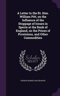 A Letter to the Rt. Hon. William Pitt, on the Influence of the Stoppage of Issues in Specie at the Bank of England, on the Prices of Provisions, and Other Commodities