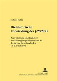 Die Historische Entwicklung Des § 23 Zpo: Zum Ursprung Und Fortleben Des Vermoegensgerichtsstandes Im Deutschen Prozeßrecht Des 19. Jahrhunderts