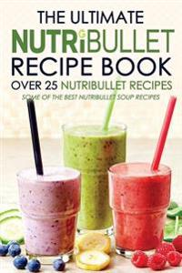 The Ultimate Nutribullet Recipe Book - Over 25 Nutribullet Recipes: Some of the Best Nutribullet Soup Recipes