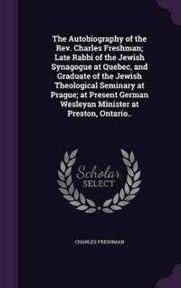 The Autobiography of the REV. Charles Freshman; Late Rabbi of the Jewish Synagogue at Quebec, and Graduate of the Jewish Theological Seminary at Prague; At Present German Wesleyan Minister at Preston, Ontario..