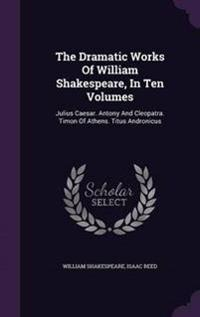 The Dramatic Works of William Shakespeare, in Ten Volumes